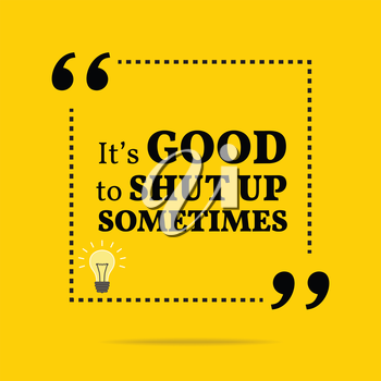 Inspirational motivational quote. It's good to shut up sometimes. Simple trendy design.