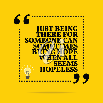 Inspirational motivational quote. Just being there for someone can sometimes bring hope when all seems hopeless. Simple trendy design.